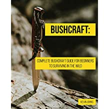 Bushcraft: Complete Bushcraft Guide for Beginners to Surviving in the Wild