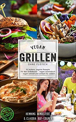 Vegan: Vegan grillen ohne Fleisch - 51 leckere, vegane Rezepte für den Grillabend - vegan orientalisch - vegan schnell und einfach für jeden! (German Edition)
