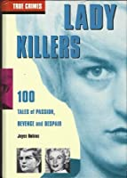 Lady Killers: 100 Tales of Passion, Revenge and Despair (True Crimes)