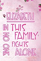 ELIZABETH In This Family No One Fights Alone: Personalized Name Notebook/Journal Gift For Women Fighting Health Issues. Illness Survivor / Fighter Gift for the Warrior in your life | Writing Poetry, Diary, Gratitude, Daily or Dream Journal.