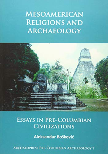 Download Mesoamerican Religions and Archaeology: Essays in Pre-Columbian Civilizations (Archaeopress Pre-columbian Archaeology) 1784915025