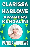 CLARISSA HARLOWE AWAKENS KUNDALINI: A Romantically Transcendent Spiritual Adventure, Full of Love