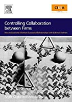 Controlling Collaboration between Firms: How to Build and Maintain Successful Relationships with External Partners