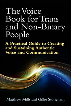 The Voice Book for Trans and Non-Binary People: A Practical Guide to Creating and Sustaining Authentic Voice and Communication by [Mills, Matthew, Stoneham, Gillie]