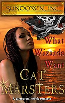 What Wizards Want: an erotic pirate romance (Sundown, Inc. Book 3) by [Marsters, Cat]
