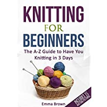 Knitting For Beginners: The A-Z Guide to Have You Knitting in 3 Days (Includes 15 Knitting Patterns)