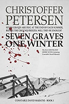 Seven Graves One Winter: Politics, Murder, and Corruption in the Arctic (Greenland Crime Book 1) by [Petersen, Christoffer]