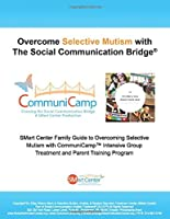 Overcome Selective Mutism with The Social Communication Bridge®: SMart Center Family Guide to Overcoming Selective Mutism with CommuniCamp™ Intensive Group Treatment and Parent Training Program