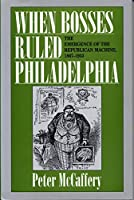 When Bosses Ruled Philadelphia: The Emergence of the Republican Machine, 1867-1933