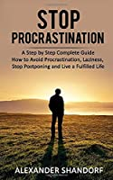 STOP PROCRASTINATION: A Step by Step Complete Guide How to Avoid Procrastination, Laziness, Stop Postponing and Live a Fulfilled Life