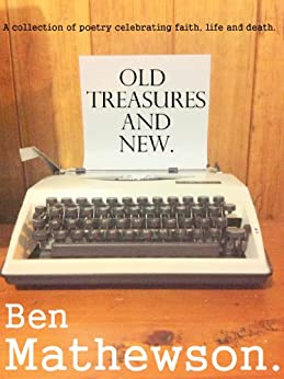 Old Treasures and New: A collection of poetry celebrating faith, life and death by [Mathewson, Ben]