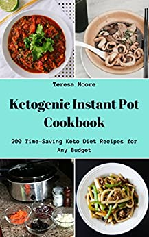 Ketogenic Instant Pot Cookbook:  200 Time-Saving Keto Diet Recipes for Any Budget (Quick and Easy Natural Food Book 44) by [ Moore,  Teresa ]