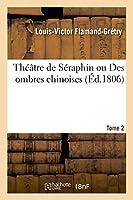 Théâtre de Séraphin Ou Des Ombres Chinoises. Tome 2