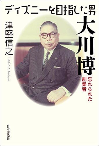 ディズニーを目指した男 大川博 --- 忘れられた創業者