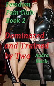Dominated and Trained by Two (Femdom Pain Club Book 2) by [Black, Audra]