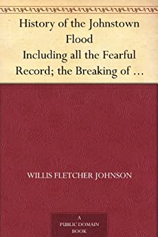 History of the Johnstown Flood Including all the Fearful Record; the Breaking of the South Fork Dam; the Sweeping Out of the Conemaugh Valley; the Over-Throw ... Juniata Rivers, and the Bald Eagle Creek. by [Johnson, Willis Fletcher]