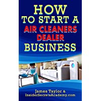 Discover the Fastest, Cheapest, and Easiest Way to  Start a Air Cleaner Dealership Business: a Air Cleaner Dealership Business (How to Start a Air Cleaner Dealership Business Book 1) (English Edition)
