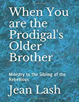 When You are the Prodigal's Older Brother: Ministry to the Sibling of the Rebellious