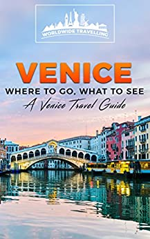 Venice: Where To Go, What To See - A Venice Travel Guide (Italy, Milan, Venice, Rome, Florence, Naples, Turin Book 3) by [Travellers, Worldwide]