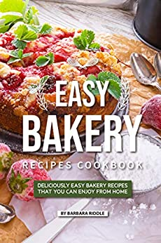 Easy Bakery Recipes Cookbook: Deliciously Easy Bakery Recipes that You Can Enjoy from Home by [Riddle, Barbara]