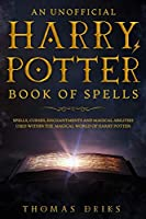An Unofficial Harry Potter Book of Spells: Spells, Curses, Enchantments and Magical Abilities Used Within the Magical World of Harry Potter
