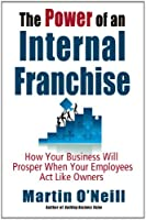 The Power of an Internal Franchise: How Your Business Will Prosper When Employees Act Like Owners
