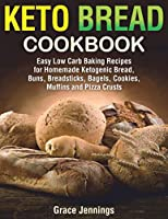 Keto Bread Cookbook: Easy Low Carb Baking Recipes for Homemade Ketogenic Bread, Buns, Breadsticks, Bagels, Cookies, Muffins and Pizza Crusts (Keto Bread Book)