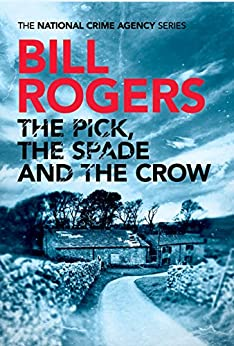 The Pick, The Spade and The Crow (The National Crime Agency Book 1) by [Rogers, Bill]