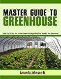 Master Guide To Greenhouse: Learn Step By Step How To Grow Flowers And Vegetables Year- Round In Your Greenhouse (Gardening,companions gardening,container ... Amanda Johnson B Book 4) (English Edition)