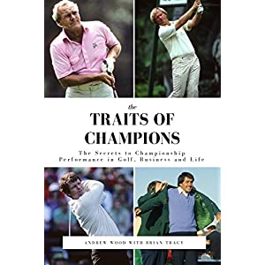 The Traits of Champions: The Secrets to Championship Performance in Business, Golf and Life