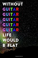 Without Guitar Life Would B Flat: Lined Notebook / Journal Gift, 200 Pages, 6x9, Rainbow Galaxy Cover, Matte Finish Inspirational Quotes Journal, Notebook, Diary, Composition Book