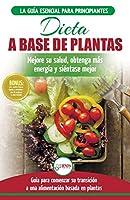 Dieta basada en plantas: Guía para principiantes de recetas sin base vegetal y sin gluten: mejore su salud, obtenga más energía y sienta lo mejor (Libro en español / Plant-Based Diet Spanish Book)