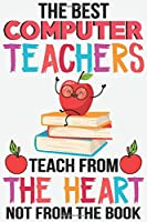 The best computer teachers teach from the heart not from the book: Teacher Appreciation Gift journal notebook & daily dairy: Perfect teacher's day gift or Thank you gift for teacher