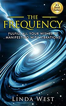 The Frequency: Fulfill all Your Wishes by Manifesting With Vibrations by [West, Linda]