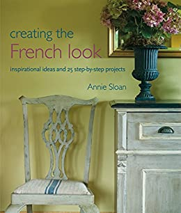 Creating the French Look: Inspirational ideas and 25 step-by-step projects by [Sloan, Annie]