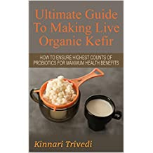 Kefir: Ultimate Recipe Guide To Making Live Organic Milk Kefir: How to make Kefir Culture For Maximum Health Benefits (Recipes,digestion, water, Gi Tract, Raw, detoxify, lactose, fermentation Book 1)