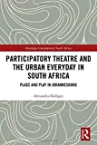Participatory Theatre and the Urban Everyday in South Africa: Place and Play in Johannesburg (Routledge Contemporary South Africa)