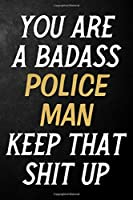You Are A Badass Police Man Keep That Shit Up: Police Man Journal / Notebook / Appreciation Gift / Alternative To a Card For Police Men ( 6 x 9 -120 Blank Lined Pages )