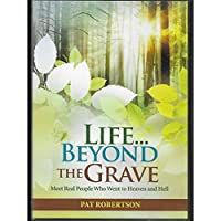 Pat Robertson Presents Life Beyond the Grave: Meet Real People Who Went to Heaven and Hell (