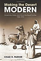 Making the Desert Modern: Americans, Arabs, and Oil on the Saudi Frontier, 1933-1973 (Culture, Politics, and the Cold War)