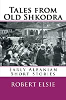 Tales from Old Shkodra: Early Albanian Short Stories (Albanian Studies)