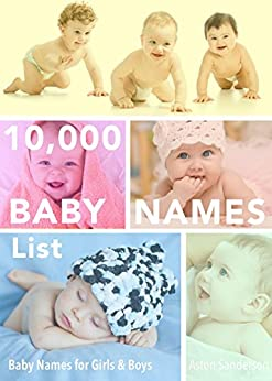 Baby Names: 10,000 Baby Names List with Baby Names for Girls & Baby Names for Boys (The Stress-Free Baby Names Book 2) by [Sanderson, Aston]