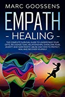 Empath Healing: The Complete Survival Guide to Understand Your Gifts, Recognize Toxic Relationships, Overcome Fear, Anxiety, and Narcissistic Abuse How to Protect, Heal, and Recover Yourself