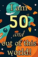 I am 50 and out of this world! - Birthday space cosmos lined journal: A fun book to celebrate your age