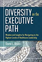 Diversity on the Executive Path: Wisdom and Insights for Navigating to the Highest Levels of Healthcare Leadership (Ache Management)