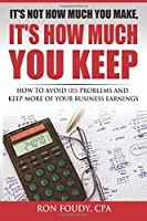 It's Not How Much You Make, It's How Much You Keep: How to Avoid IRS Problems and Keep More of Your Business Earnings