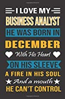 I Love My Business Analyst He Was Born In December With His Heart On His Sleeve A Fire In His Soul And A Mouth He Can't Control: Business Analyst Birthday Journal, Best Gift for Man and Women