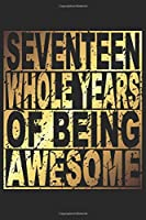 Seventeen Whole Years Of Being Awesome: Blank Lined Journal, Gold, Happy 17th Birthday Notebook, Diary, Logbook, Perfect Gift For 17 Year Old Boys And Girls
