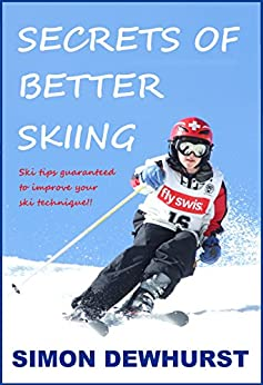 Secrets of Better Skiing: Ski Tips Guaranteed to Help Your Ski Technique! by [Dewhurst, Simon]