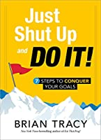 Just Shut Up and Do It!: 7 Steps to Conquer Your Goals